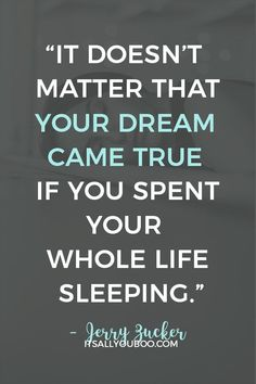 """It doesn't matter that your dream came true if you spent your whole life sleeping"" ― Jerry Zucker. Click here for 118 inspirational making dreams come true quotes. With hard work, may all your dreams come true! #DreamLife #DreamBig #AchieveYourGoals #ReachingYourGoals #InspirationalQuotes #QuotesToLiveBy #QuotesDaily #QuotesToRemember #MotivationalQuotes #Motivation #GoalDigger #GoalGetter #QuoteOfTheDay#AccomplishGoals #PositiveQuotes #PersonalGrowth #LifeGoals #GrowthMindset… Dreams Come True Quotes, Make Dreams Come True, Dream Quotes, Dream Come True, Quotes To Live By, Wall Art Quotes, You Gave Up, Dream Life"