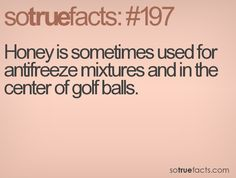 Honey is sometimes used for antifreeze mixtures and in the center of golf balls.