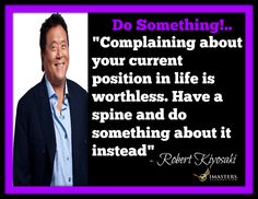 """Robert Kiyosaki Quotes:.. """"Complaining about your current position in life is worthless. Have a spine and do something about it instead."""" – Robert Kiyosaki.. Question: Are you complaining about your current situation? What action can you take today to be part of the answer instead of part of the problem?... Chris T Atkinson P.S.Want more focus, happiness & Success? Check out our FREE Personal Development Program at http://www.imastersacademy.com/"""