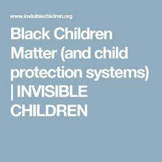 Black Children Matter (and child protection systems)   INVISIBLE CHILDREN