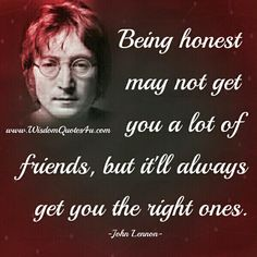 Being honest may not get you a lot of friends  so very true for anyone....