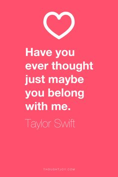 """Have you ever just thought just maybe you belong with me.""  ― Taylor Swift    I  LOVE this song <3"
