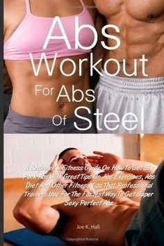 Abs Workout for Abs Of Steel: A Beginners Fitness Guide On How To Get Six Pack Abs With Great Tips On Abs Exercises, Abs Diet And Other Fitness Tips ... The Fastest Way To Get Super Sexy Perfect Abs $8.95 six-pack-abs fitness exercise eneidadkr mireillevhv iorioqbets roderickga