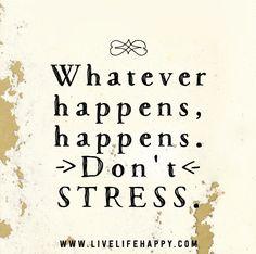 Whatever happens, happens. Don't stress.