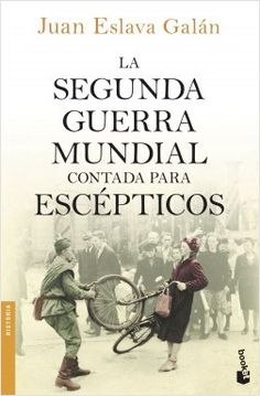 La segunda guerra mundial contada para escépticos, de Juan Eslava Galán. La historia de la segunda guerra mundial comonunca te la habían contado.