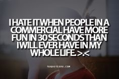 Looking for more quotes, quotations, message, love quotes, quote of the day, and more. CLICK TO ENJOY READING PLUS BONUS OF LESSONS IN LIFE. Daily 4uquotesru  Quote:I hate it when people in a commercial have more fun in 30 seconds than I will ever have in my whole life. >.