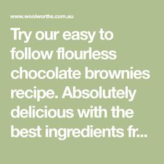 Try our easy to follow flourless chocolate brownies recipe. Absolutely delicious with the best ingredients from Woolworths.