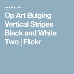 Op Art Bulging Vertical Stripes Black and White Two | Flickr