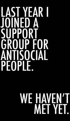 last year i joined a support group for antisocial people. we haven't met yet