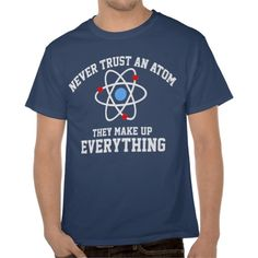 Never Trust an Atom... They Make up Everything.  The perfect back to school shirt for the science nerd.  CLICK THIS LINK http://www.zazzle.com/goodtogotees/gifts?gp=235238611366518167 to see all the products avail for this design