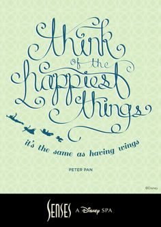 """Think of the happiest things, it's the same as having wings."" ~ Peter Pan."