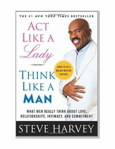 Act Like a Lady, Think Like a Man: What Men Really Think About Love, Relationships, Intimacy, and Commitment/Steve Harvey