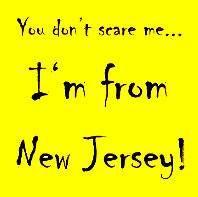 #JerseyGirlInspiration #NewJerseyYOU DON'T SCARE ME ..I'M FROM NEW JERSEY. http://newjerseygirls.net/1002-2/