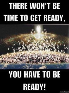 There won't be time to get ready! You have to be ready!