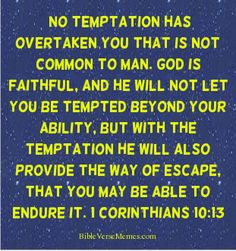 No temptation has overtaken you that is not common to man... Corinthians 10:13   #bibleverses #bible verse #bible #quote #quotes #scriptures #christian #god #jesus #meme #memes #inspiration #inspirational #temptation #tempting #sin  BibleVerseMemes.com