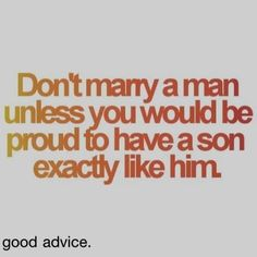 Really good advice! I would be so proud if tanner if became a man like his father! Hard worker, amazing father, & the perfect husband, He's a faithful man. I can think of a couple, couples that should really think about this quote. Cute Quotes, Great Quotes, Quotes To Live By, Funny Quotes, Inspirational Quotes, Motivational Quotes, Funny Sms, Amazing Quotes, Happy Quotes