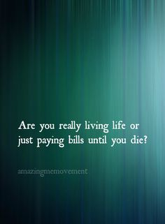Are you really living life or just paying bills until you die? Makes you think