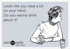 funny quotes, you have a lot on your mind, drinking