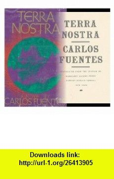 Terra Nostra / Carlos Fuentes ; Translated from the Spanish by Margaret Sayers Peden Carlos Fuentes ,   ,  , ASIN: B004TZKUJS , tutorials , pdf , ebook , torrent , downloads , rapidshare , filesonic , hotfile , megaupload , fileserve