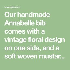 Our handmade Annabelle bib comes with a vintage floral design on one side, and a soft woven mustard fabric the other. It is trimmed with lace fringe and has natural cotton string ties. We believe that baby accessories can be both beautiful and functional. That's why our products are ideal