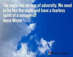 The eagle has no fear of adversity. We need to be like the eagle and have a fearless spirit of a conqueror! Joyce Meyer