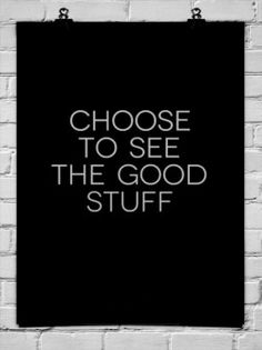 Choose to see the good stuff. +++For more quotes on #positivity and #life, visit http://www.hot--lyts.com/