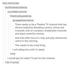 There's a sports channel, a food channel, a animal channel......why not a theatre channel? <<< YES WHY ISN'T THIS REAL?! <-- That is the question we must ask ourselves.