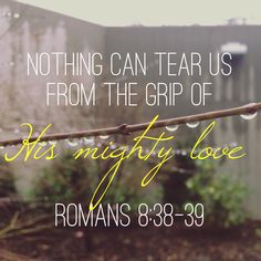 Romans 8:38-39 ~ Nothing can tear us from the grip of His mighty love...