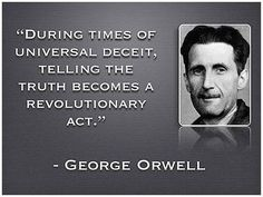 George Orwell quote   During times of Universal deceit, telling the truth becomes a revolutionary act