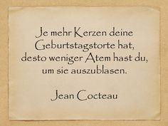 Je mehr Kerzen deine Geburtstagstorte hat, desto weniger Atem hast du, um sie auszublasen.  Jean Cocteau  http://zumgeburtstag.org/geburtstagssprueche/je-mehr-kerzen/