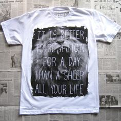 It is better to be a lion for a day than a sheep all your life. - Elizabeth Kenny (shirt and poster by Random Objects)