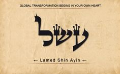 47 ASHEL: AYIN SHIN LAMED: Global transformation begins in your own heart. Scan from Right to Left.