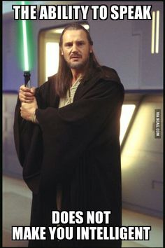 Some people should heed Qui Gon's words more often.