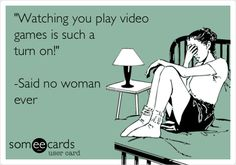 'Watching you play video games is such a turn on!' -Said no woman ever.
