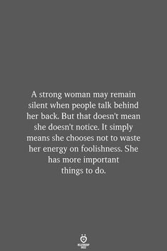 A strong woman may remain silent when people talk behind her back. It simply means she chooses not to waste her energy on foolishness. She has more important… Source by relationshiprulesofficial words Wisdom Quotes, True Quotes, Book Quotes, Great Quotes, Quotes To Live By, Motivational Quotes, Inspirational Quotes, Inspire People Quotes, Talk Less Quotes