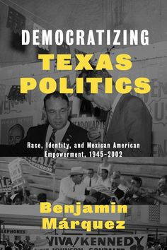 """Democratizing Texas Politics: Race, Identity, and Mexican American Empowerment, 1945-2002, by Benjamin Mârquez (2014). """"A senior scholar of Latino political action examines the intriguing incongruities in post–WWII Texas politics, particularly the curious flourishing of Latino leadership during the state's simultaneous transition to conservatism."""" (Website)"""