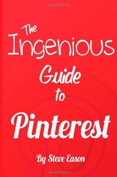 THE INGENIOUS GUIDE TO PINTEREST: Learn How To Setup And Effectively Use Pinterest