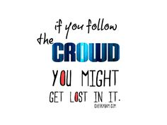 Don't get lost by following the crowd (even if you have to stand alone) because in the end we must be saved if we want to get to heaven.