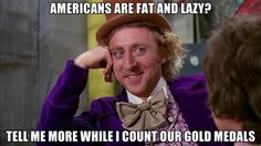 willywonka - americans are fat and lazy? tell me more while i count our gold medals