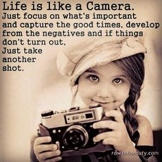 Life is Like a Camera. Just focus on what's important and capture the good times, develop from the negatives and if things don't turn out, Just Take Another Shot... ღ ღ ღ