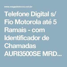 Telefone Digital s/ Fio Motorola até 5 Ramais - com Identificador de Chamadas AURI3500SE MRD2 - Magazine Irenelojavirtual