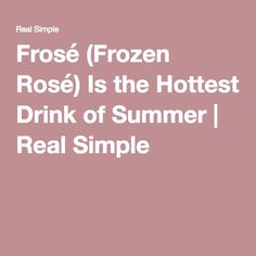 Frosé (Frozen Rosé) Is the Hottest Drink of Summer | Real Simple