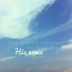 When everything is falling apart you will be safe in His arms    lyrics by Phil Wickham, image by runandfly on tumblr