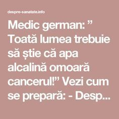 "Medic german: "" Toată lumea trebuie să știe că apa alcalină omoară cancerul!"" Vezi cum se prepară: - Despre Sanatate Health Tips, Health Care, Nicu, Good To Know, Body Care, Healthy Life, Cancer, Food And Drink, Remedies"