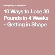 10 Ways to Lose 30 Pounds in 4 Weeks – Getting in Shape