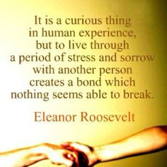 It is a curious thing in human experience, but to live through a period of stress and sorrow with another person creates a bond which nothing seems able to break. -Eleanor Roosevelt