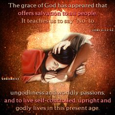 """For the grace of God has appeared that offers salvation to all people. It teaches us to say """"No"""" to ungodliness and worldly passions, and to live self-controlled, upright and godly lives in this present age, while we wait for the blessed hope— the appearing of the glory of our great God and Savior, Jesus Christ, who gave himself for us to redeem us from all wickedness and to purify for himself a people that are his very own, eager to do what is good. Titus 2:11-14 