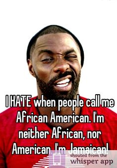 I HATE when people call me African American. I'm neither African, nor American. I'm Jamaican!