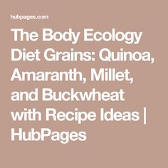 The Body Ecology Diet Grains: Quinoa, Amaranth, Millet, and Buckwheat with Recipe Ideas | HubPages