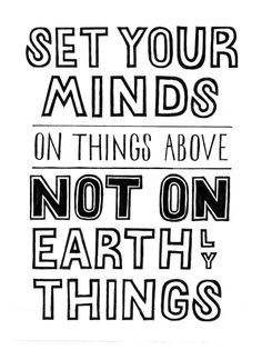 """""""Set your minds on things above, not on earthly things."""" Colossians 3:2http://www.biblegateway.com/passage/?search=Colossians%203&version=NIV"""